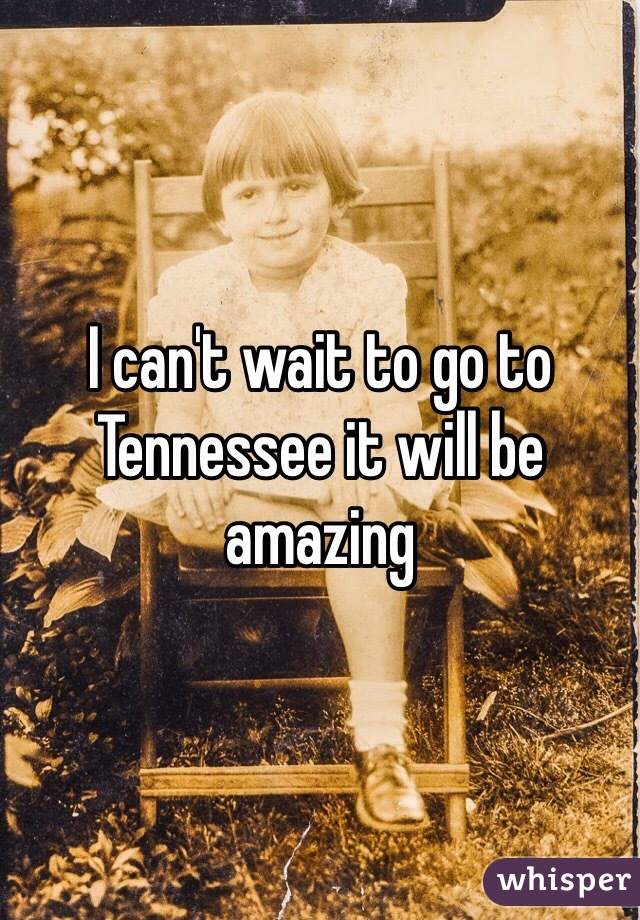 I can't wait to go to Tennessee it will be amazing