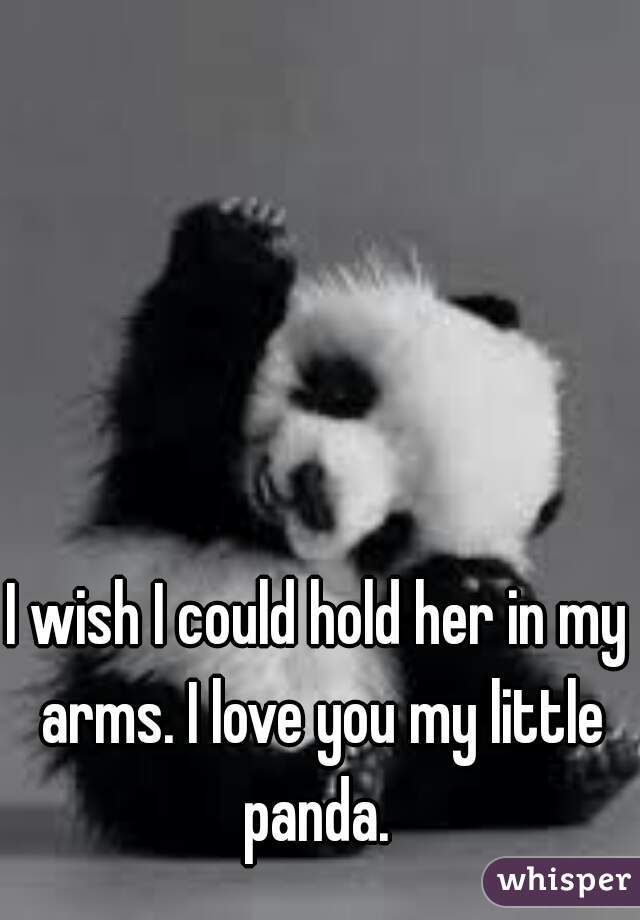 I wish I could hold her in my arms. I love you my little panda.