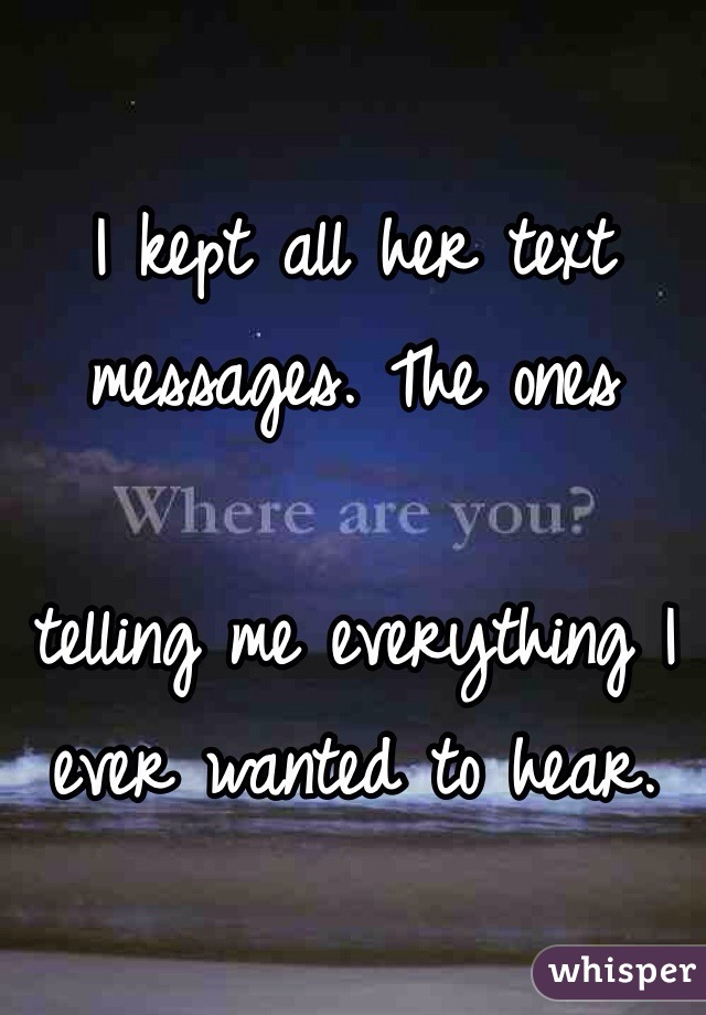 I kept all her text messages. The ones   telling me everything I ever wanted to hear.