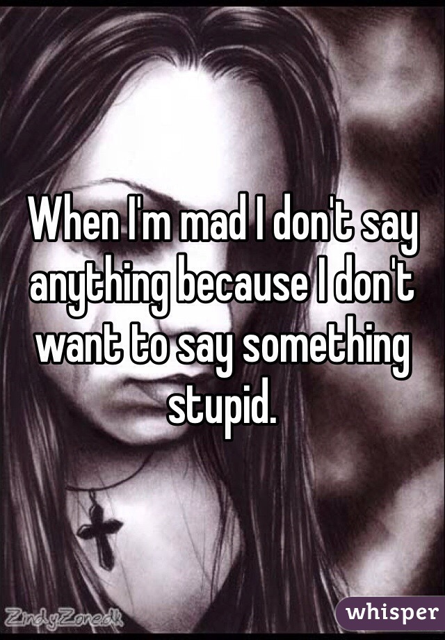When I'm mad I don't say anything because I don't want to say something stupid.
