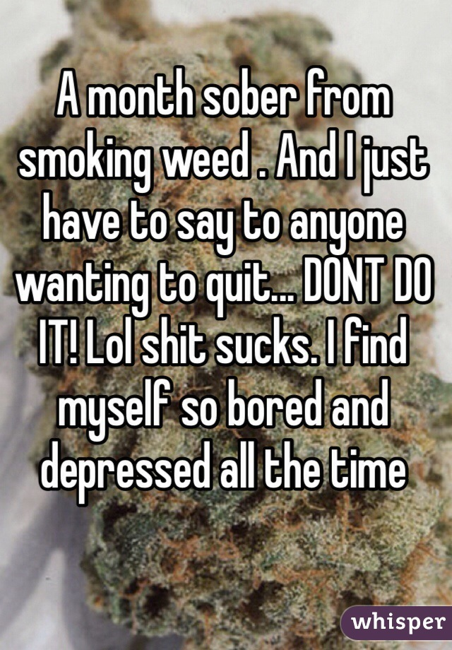 A month sober from smoking weed . And I just have to say to anyone wanting to quit... DONT DO IT! Lol shit sucks. I find myself so bored and depressed all the time