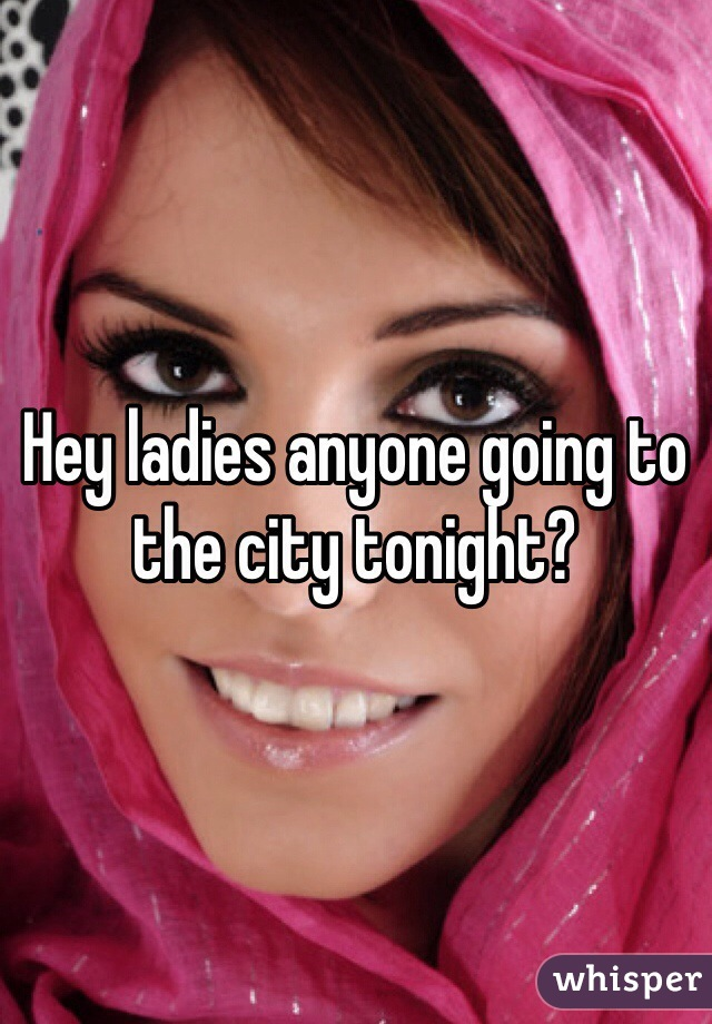 Hey ladies anyone going to the city tonight?