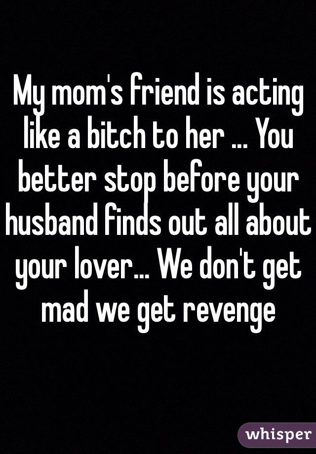 My mom's friend is acting like a bitch to her ... You better stop before your husband finds out all about your lover... We don't get mad we get revenge