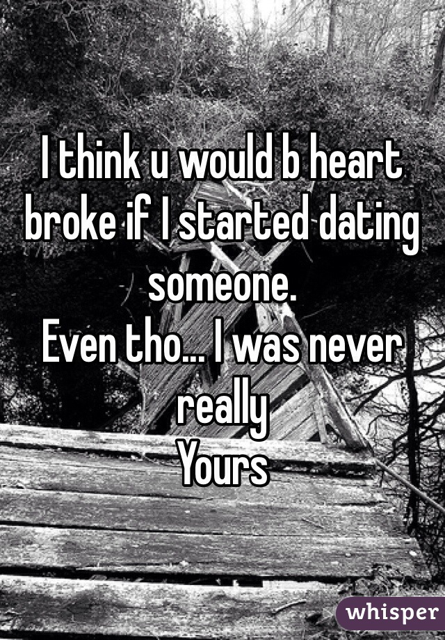 I think u would b heart broke if I started dating someone.  Even tho... I was never really  Yours