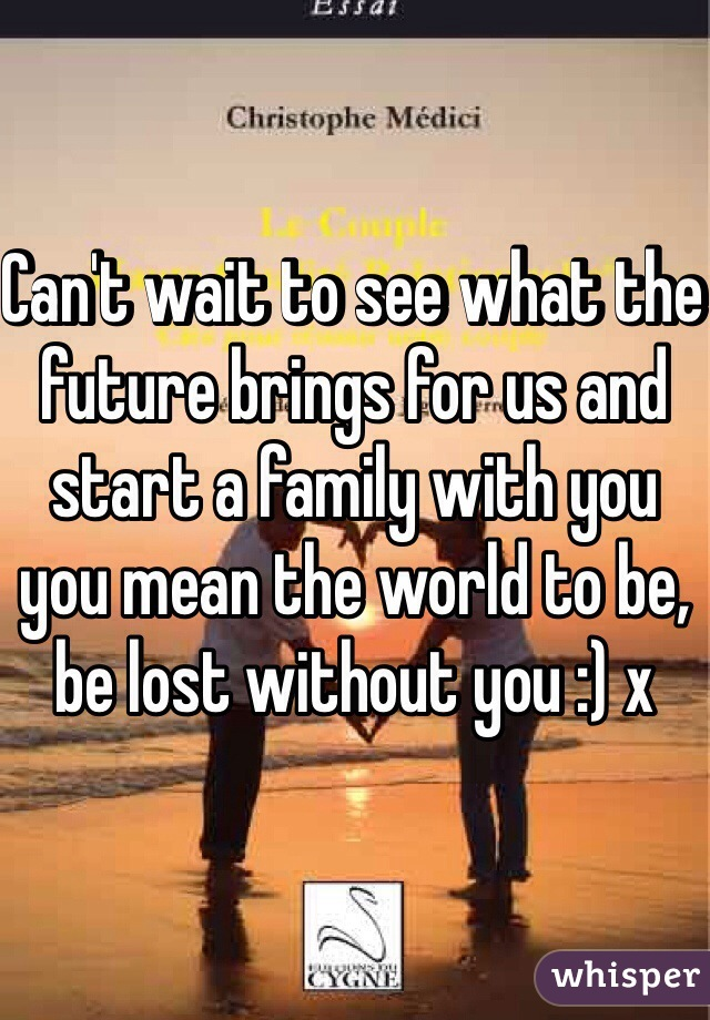 Can't wait to see what the future brings for us and start a family with you you mean the world to be, be lost without you :) x