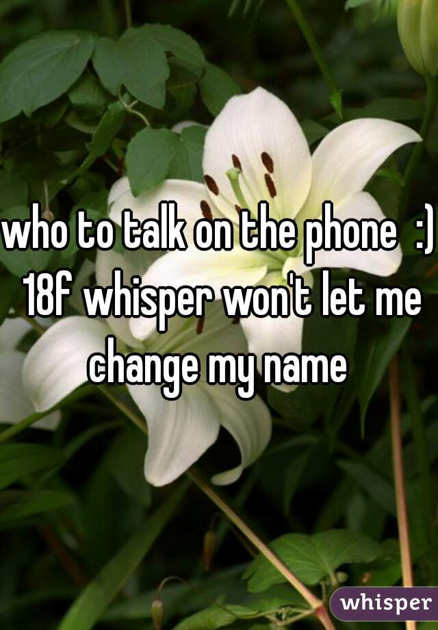 who to talk on the phone  :) 18f whisper won't let me change my name