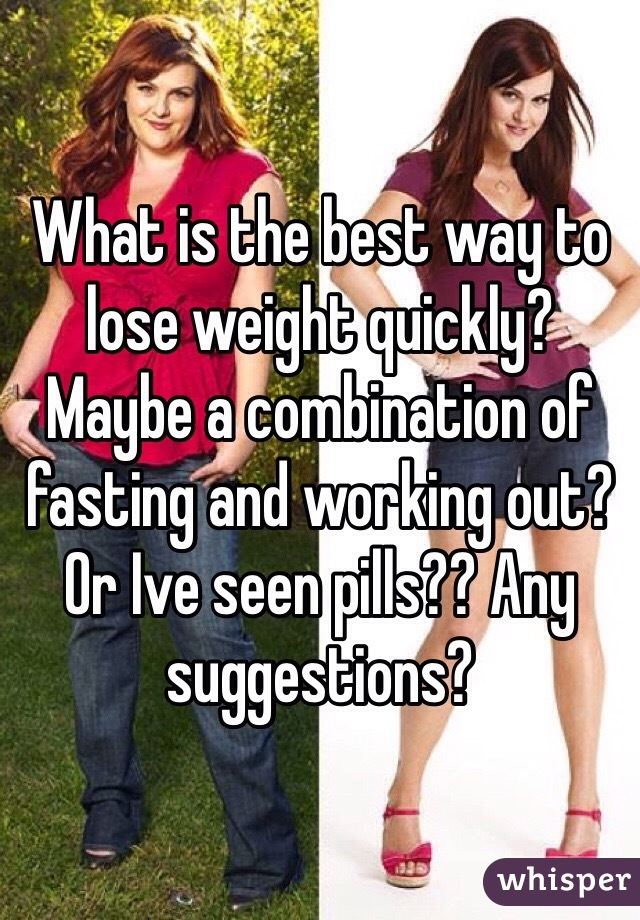 What is the best way to lose weight quickly? Maybe a combination of fasting and working out? Or Ive seen pills?? Any suggestions?
