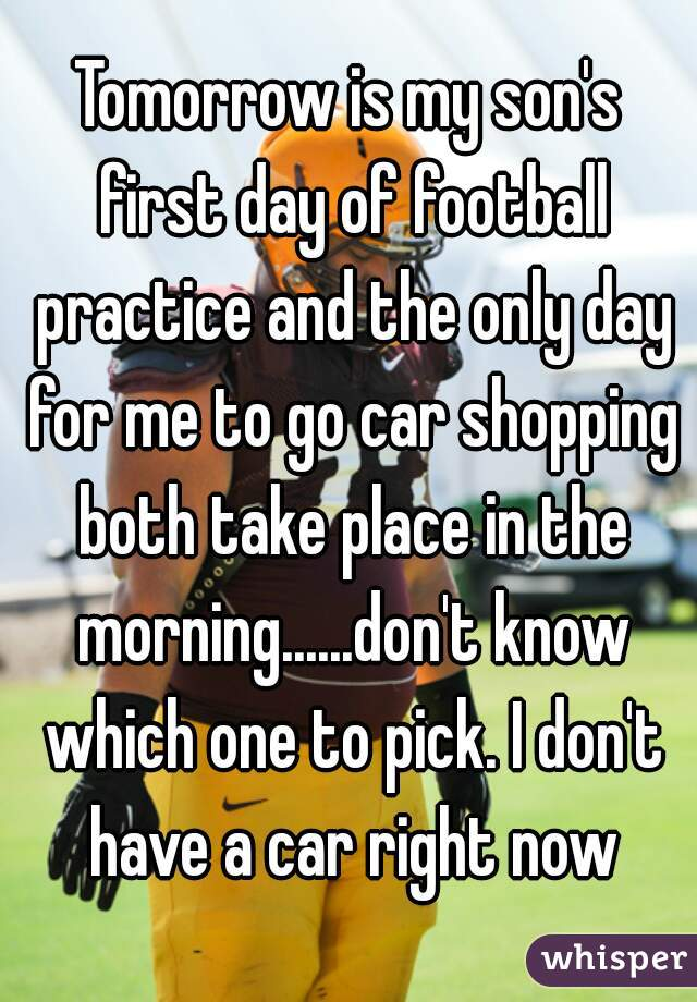 Tomorrow is my son's first day of football practice and the only day for me to go car shopping both take place in the morning......don't know which one to pick. I don't have a car right now