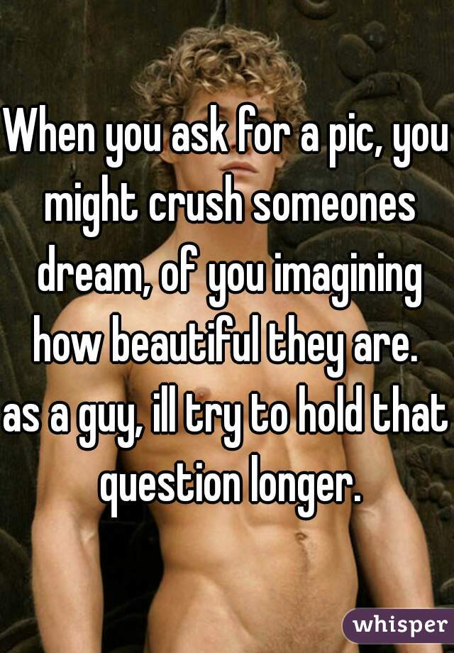 When you ask for a pic, you might crush someones dream, of you imagining how beautiful they are.   as a guy, ill try to hold that question longer.