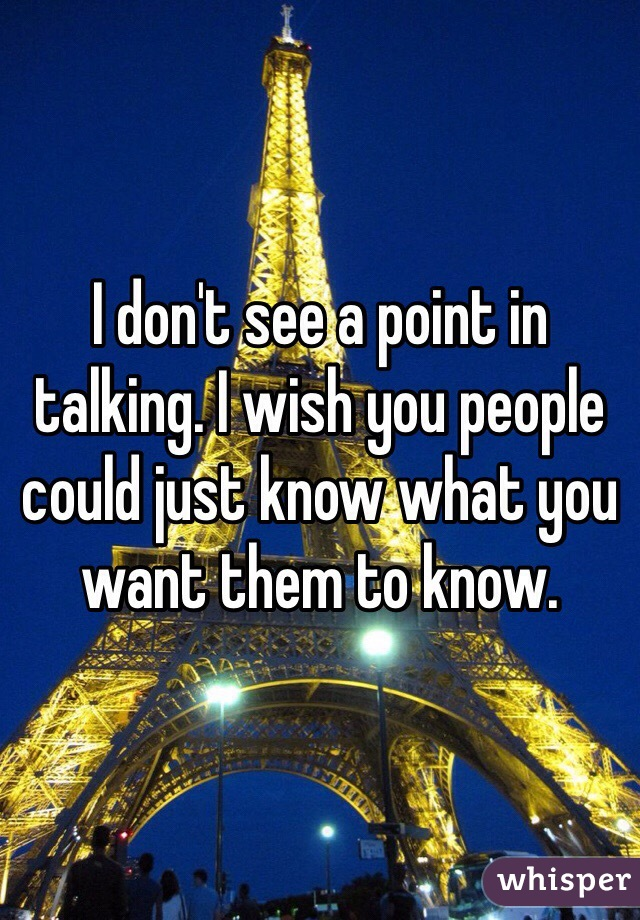 I don't see a point in talking. I wish you people could just know what you want them to know.