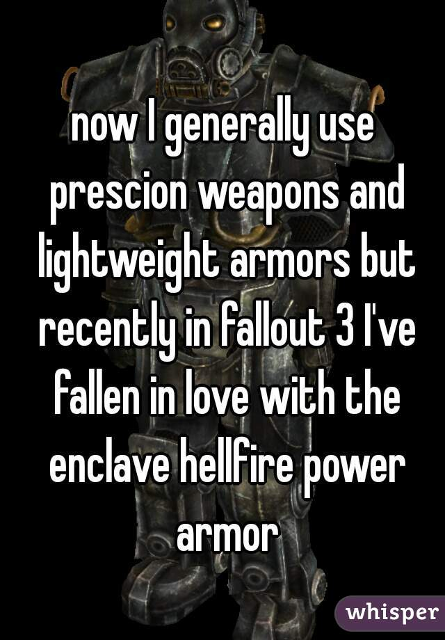 now I generally use prescion weapons and lightweight armors but recently in fallout 3 I've fallen in love with the enclave hellfire power armor