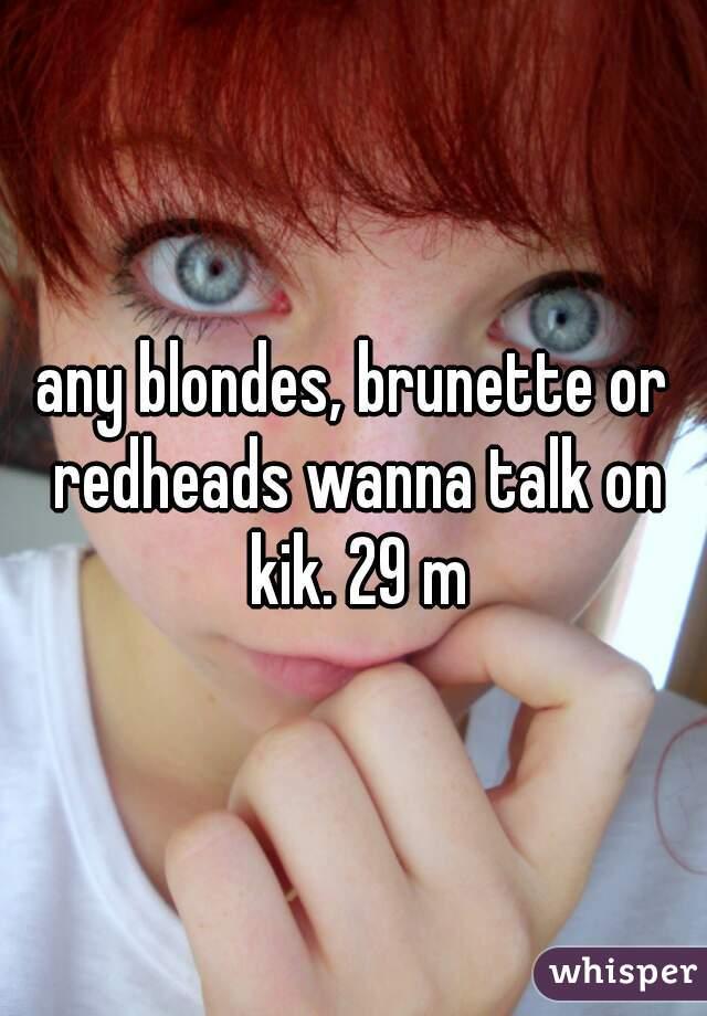 any blondes, brunette or redheads wanna talk on kik. 29 m