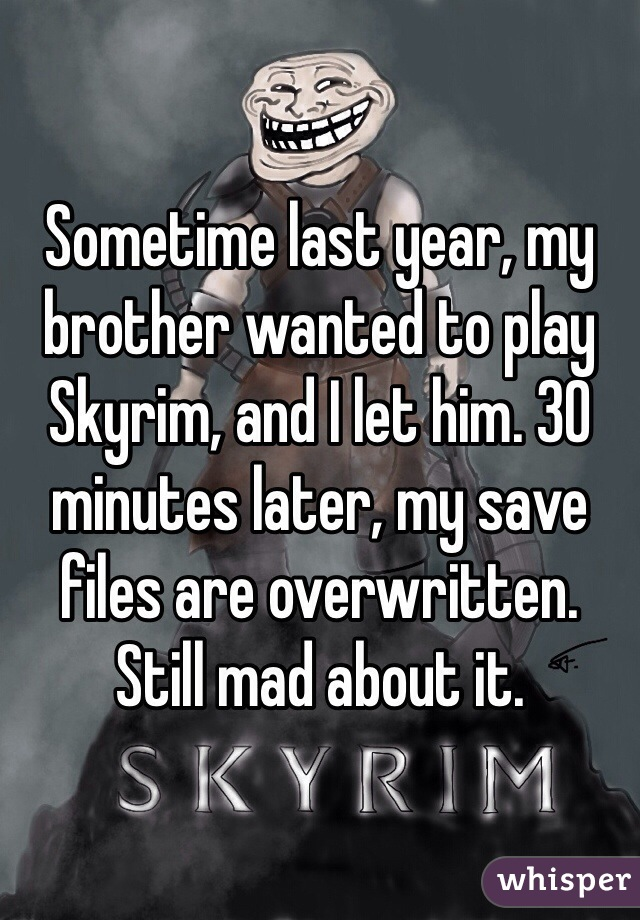 Sometime last year, my brother wanted to play Skyrim, and I let him. 30 minutes later, my save files are overwritten. Still mad about it.