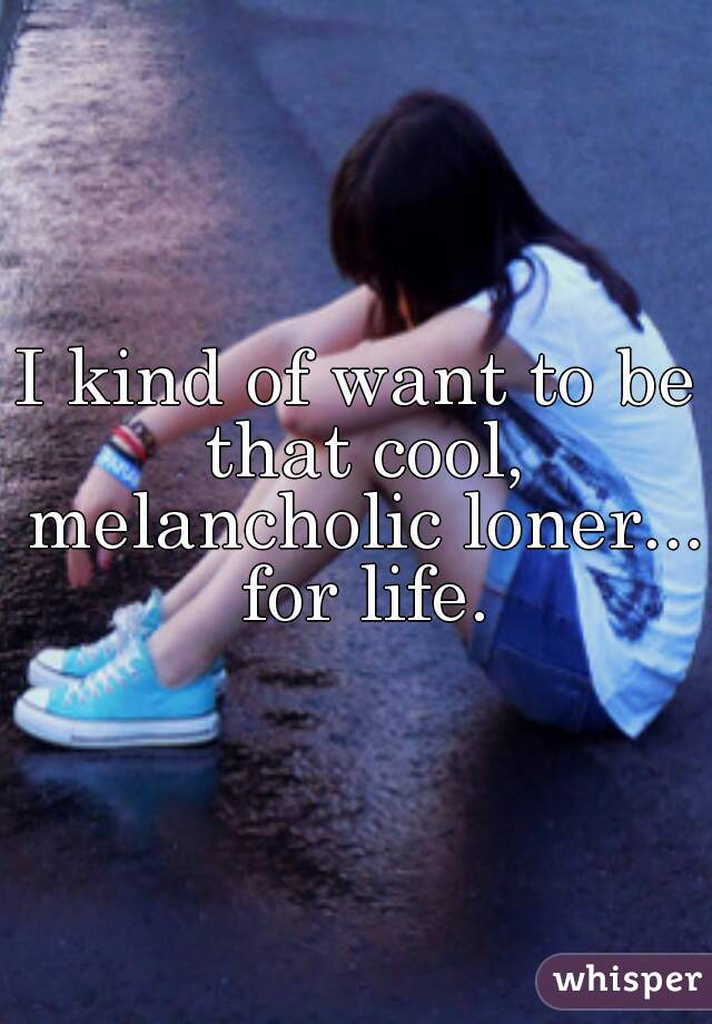 I kind of want to be that cool, melancholic loner... for life.