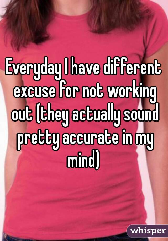 Everyday I have different excuse for not working out (they actually sound pretty accurate in my mind)