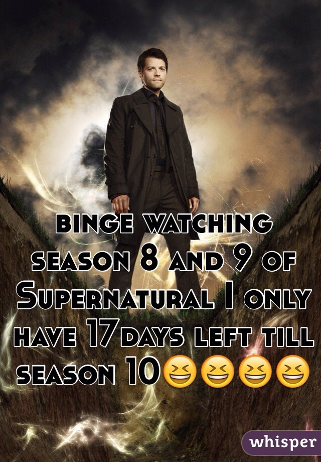 binge watching season 8 and 9 of Supernatural I only have 17days left till season 10😆😆😆😆