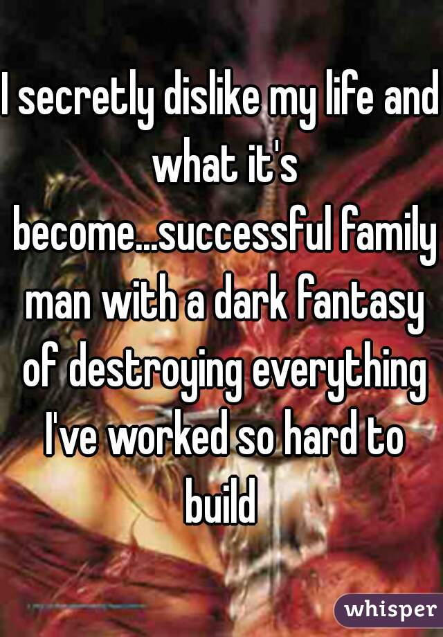 I secretly dislike my life and what it's become...successful family man with a dark fantasy of destroying everything I've worked so hard to build