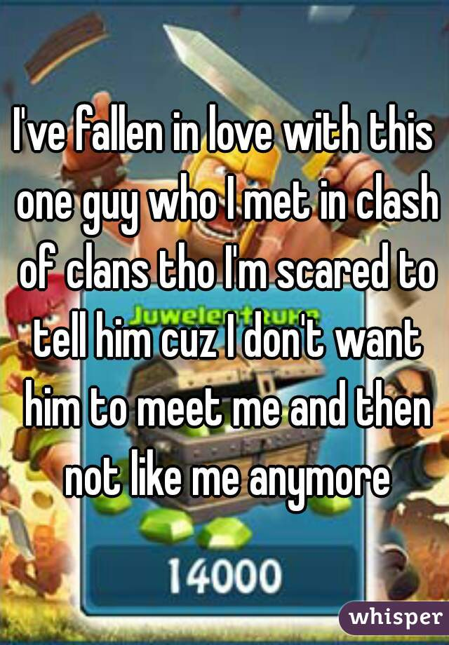 I've fallen in love with this one guy who I met in clash of clans tho I'm scared to tell him cuz I don't want him to meet me and then not like me anymore