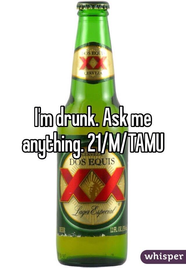 I'm drunk. Ask me anything. 21/M/TAMU