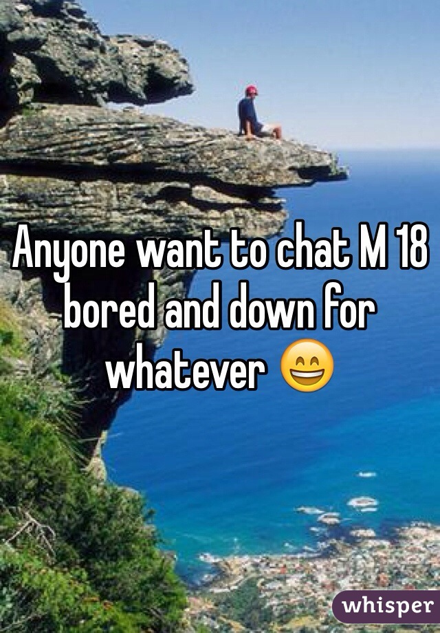 Anyone want to chat M 18 bored and down for whatever 😄