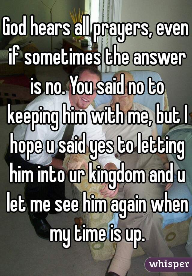 God hears all prayers, even if sometimes the answer is no. You said no to keeping him with me, but I hope u said yes to letting him into ur kingdom and u let me see him again when my time is up.