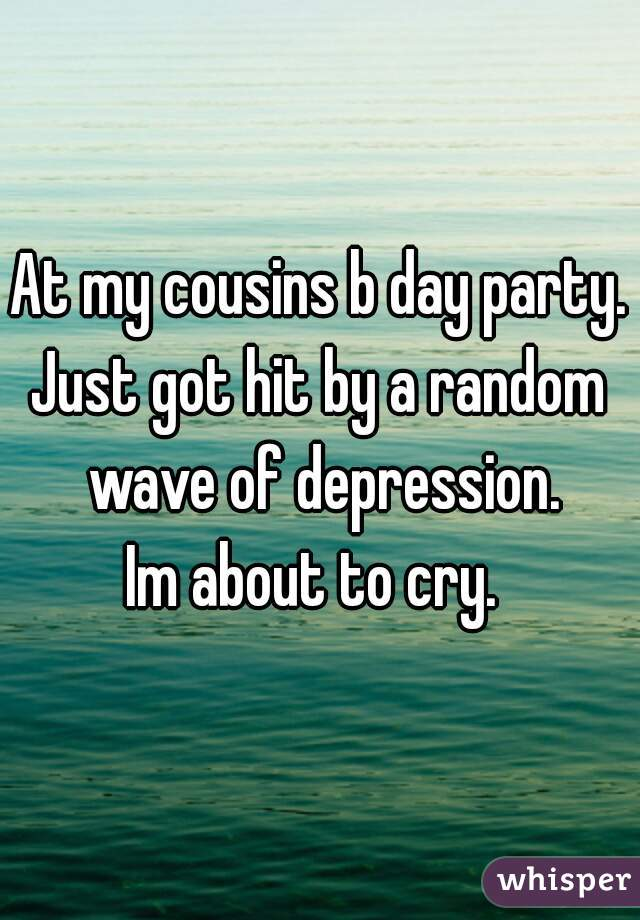 At my cousins b day party. Just got hit by a random wave of depression. Im about to cry.