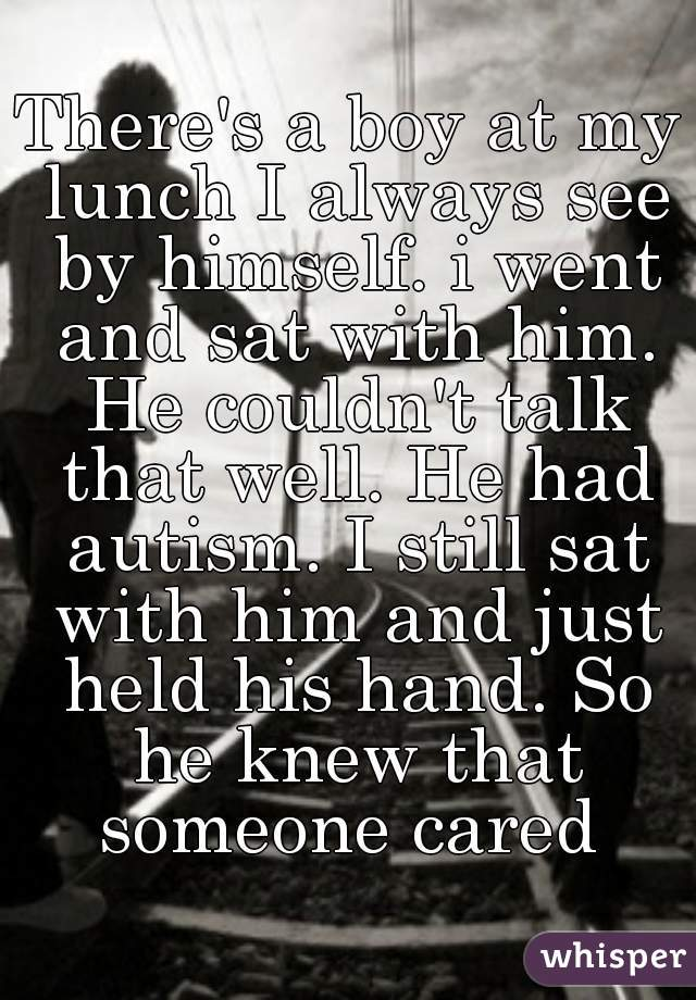 There's a boy at my lunch I always see by himself. i went and sat with him. He couldn't talk that well. He had autism. I still sat with him and just held his hand. So he knew that someone cared