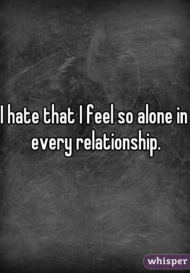 I hate that I feel so alone in every relationship.