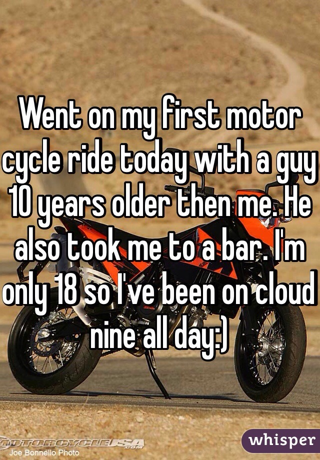 Went on my first motor cycle ride today with a guy 10 years older then me. He also took me to a bar. I'm only 18 so I've been on cloud nine all day:)