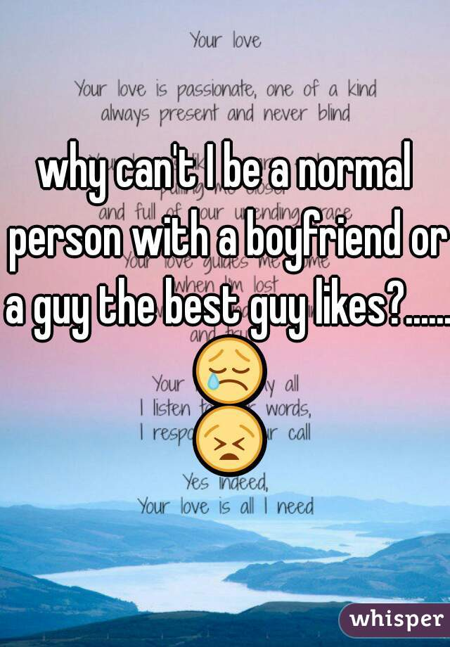 why can't I be a normal person with a boyfriend or a guy the best guy likes?...... 😢 😫