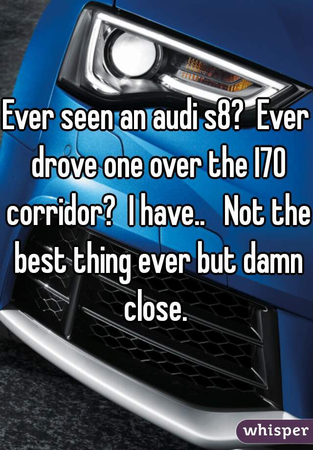 Ever seen an audi s8?  Ever drove one over the I70 corridor?  I have..   Not the best thing ever but damn close.