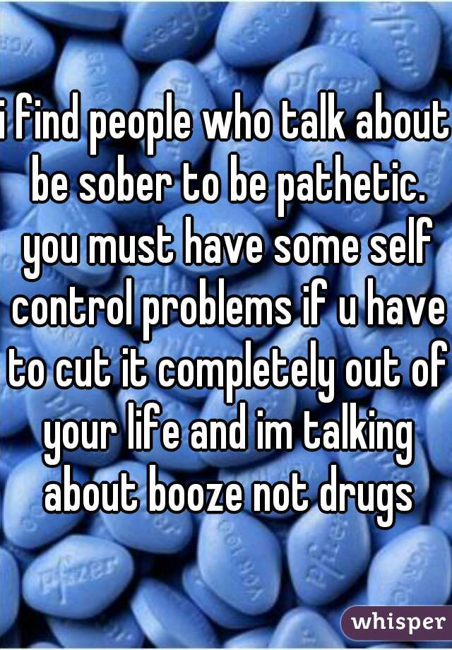 i find people who talk about be sober to be pathetic. you must have some self control problems if u have to cut it completely out of your life and im talking about booze not drugs