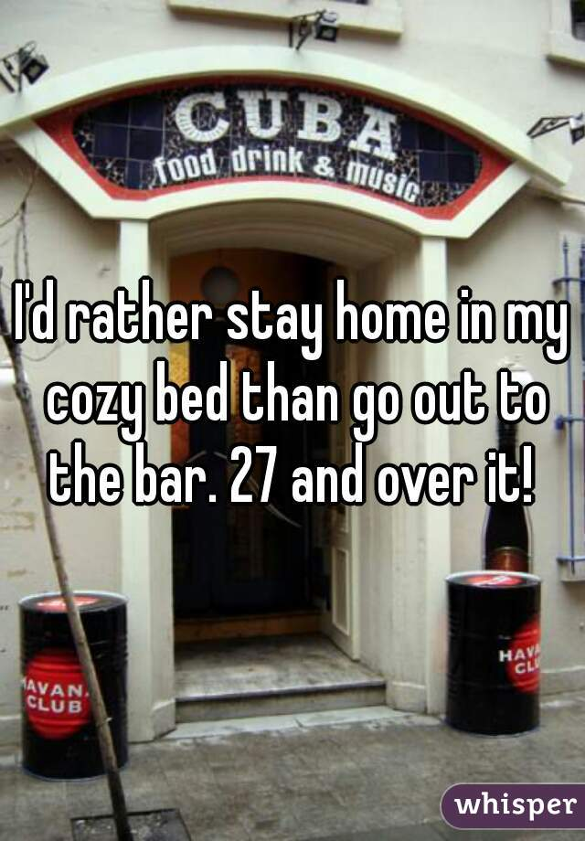 I'd rather stay home in my cozy bed than go out to the bar. 27 and over it!