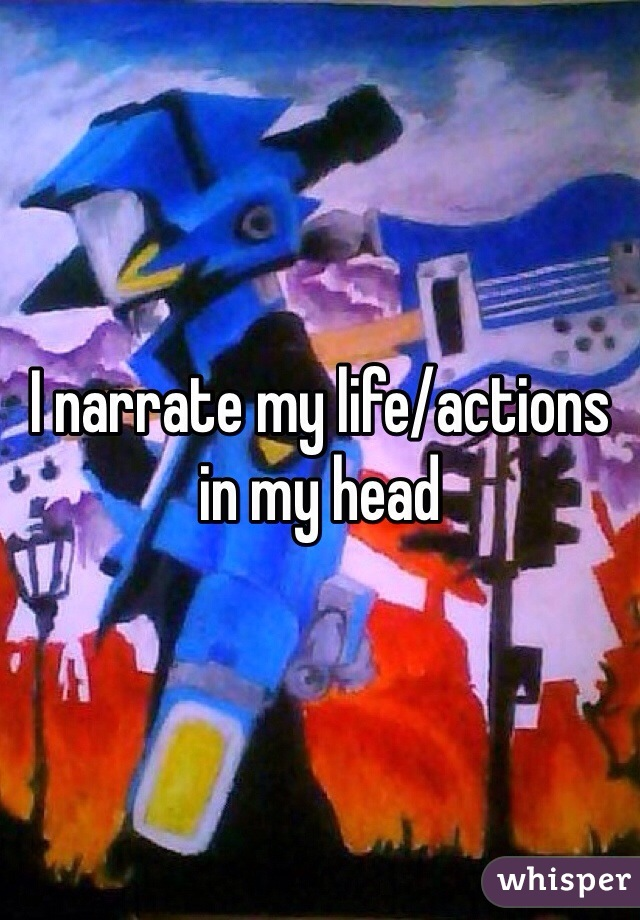 I narrate my life/actions in my head