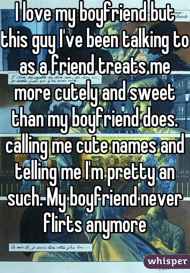 I love my boyfriend but this guy I've been talking to as a friend treats me more cutely and sweet than my boyfriend does. calling me cute names and telling me I'm pretty an such. My boyfriend never flirts anymore