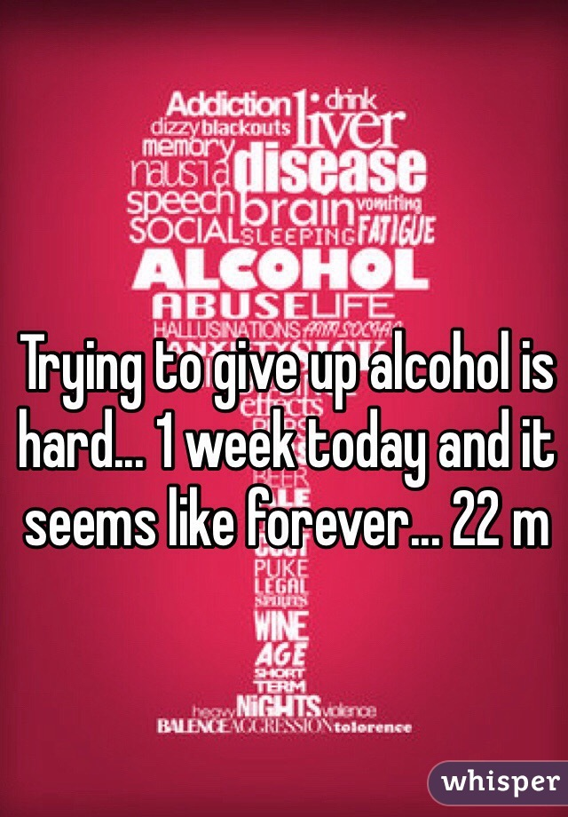Trying to give up alcohol is hard... 1 week today and it seems like forever... 22 m