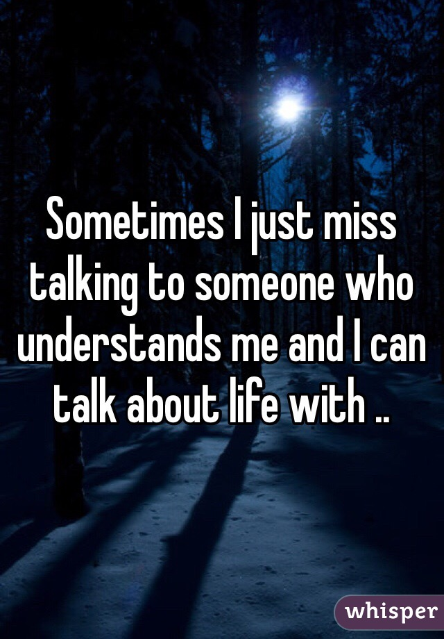 Sometimes I just miss talking to someone who understands me and I can talk about life with ..