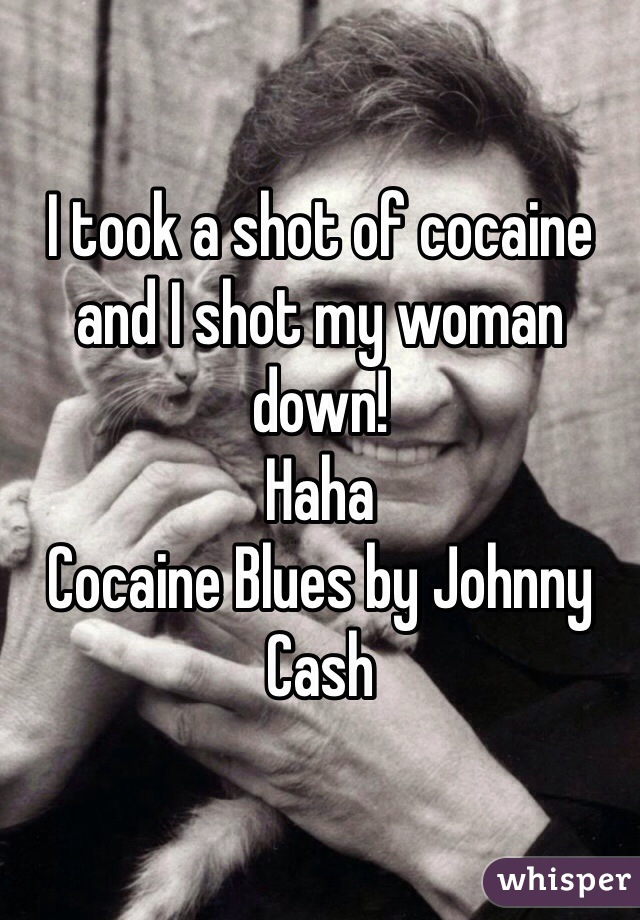 I took a shot of cocaine and I shot my woman down!  Haha Cocaine Blues by Johnny Cash