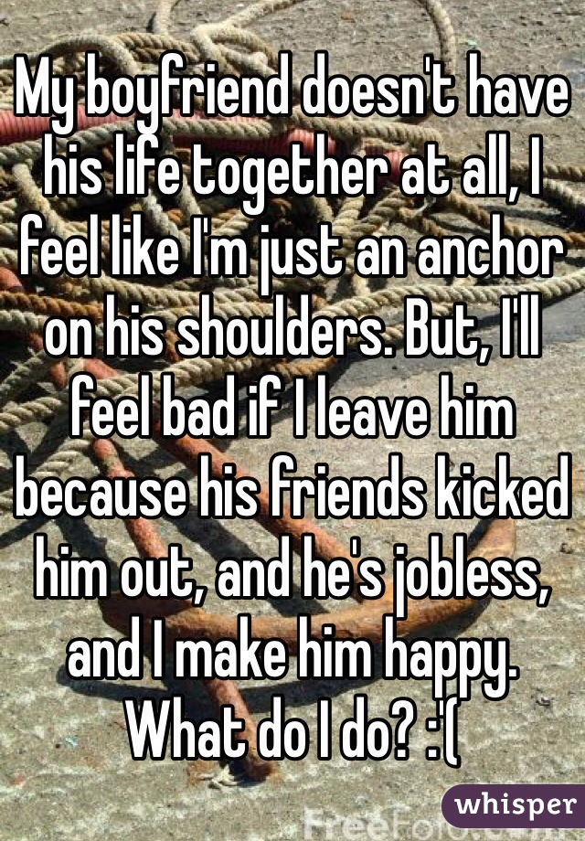 My boyfriend doesn't have his life together at all, I feel like I'm just an anchor on his shoulders. But, I'll feel bad if I leave him because his friends kicked him out, and he's jobless, and I make him happy. What do I do? :'(