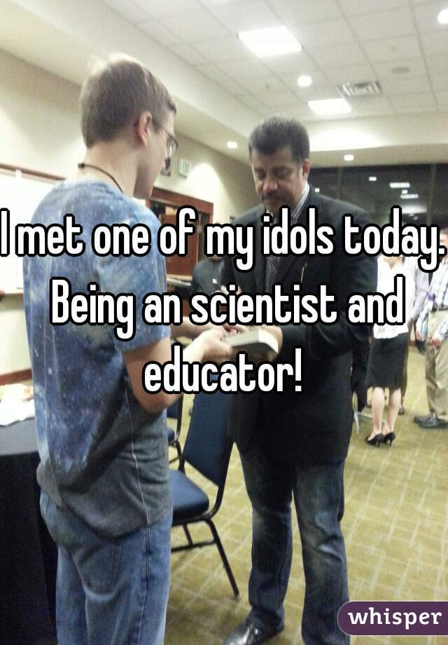 I met one of my idols today. Being an scientist and educator!
