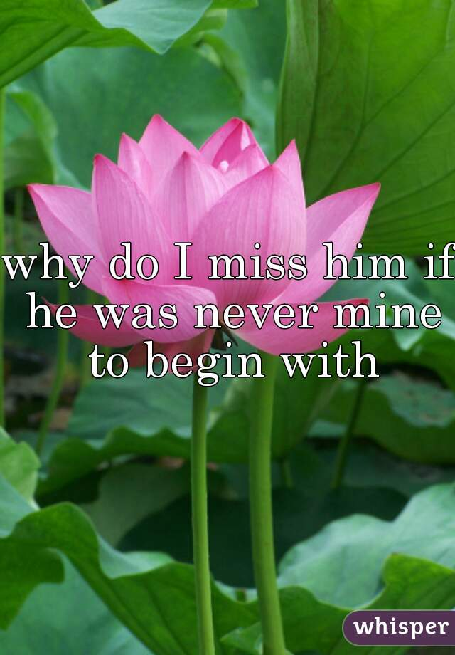 why do I miss him if he was never mine to begin with