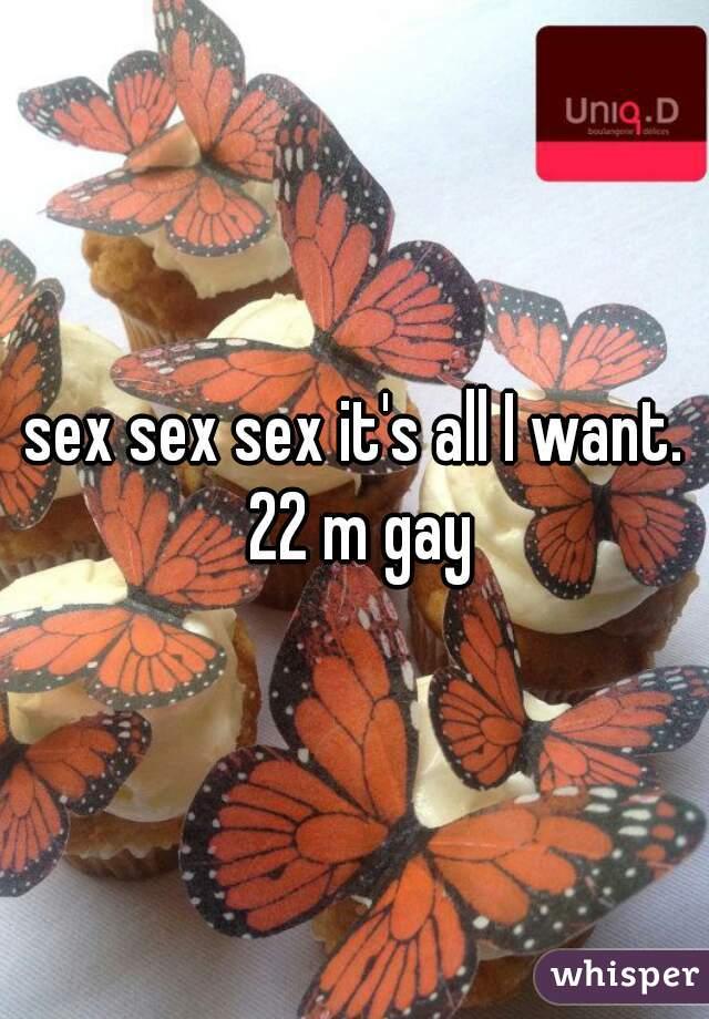 sex sex sex it's all I want. 22 m gay