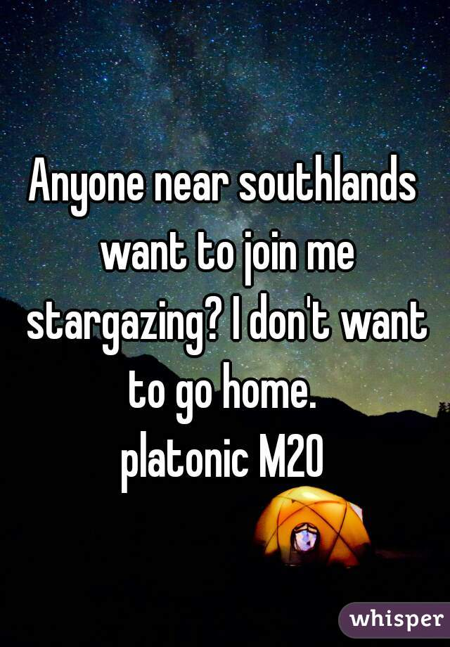 Anyone near southlands want to join me stargazing? I don't want to go home.  platonic M20