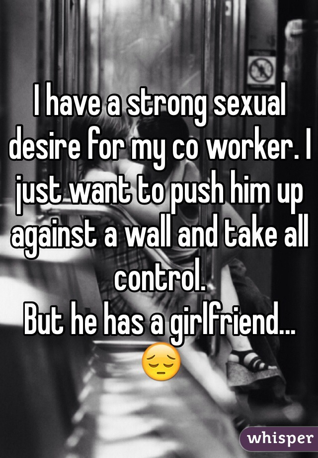 I have a strong sexual desire for my co worker. I just want to push him up against a wall and take all control.  But he has a girlfriend... 😔