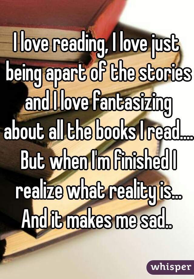 I love reading, I love just being apart of the stories and I love fantasizing about all the books I read.... But when I'm finished I realize what reality is... And it makes me sad..