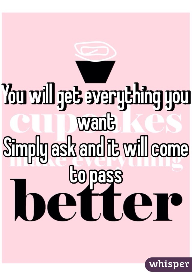 You will get everything you want Simply ask and it will come to pass