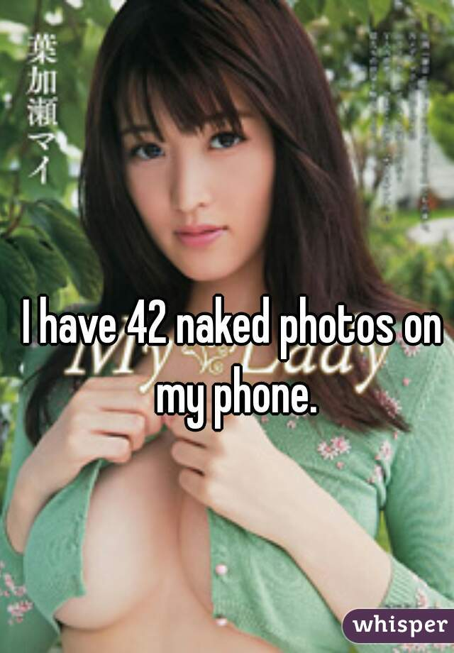 I have 42 naked photos on my phone.