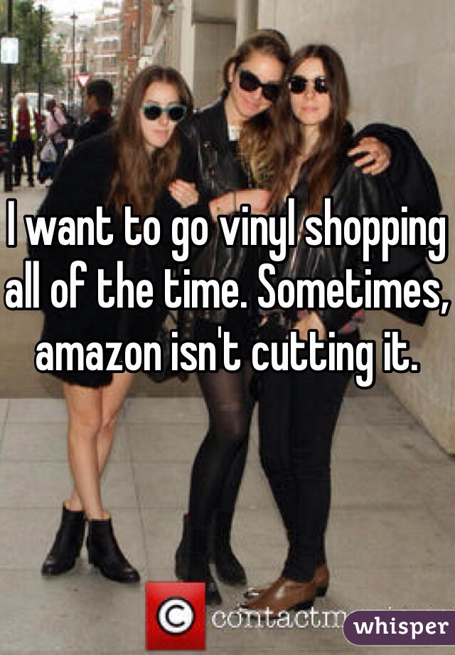 I want to go vinyl shopping all of the time. Sometimes, amazon isn't cutting it.