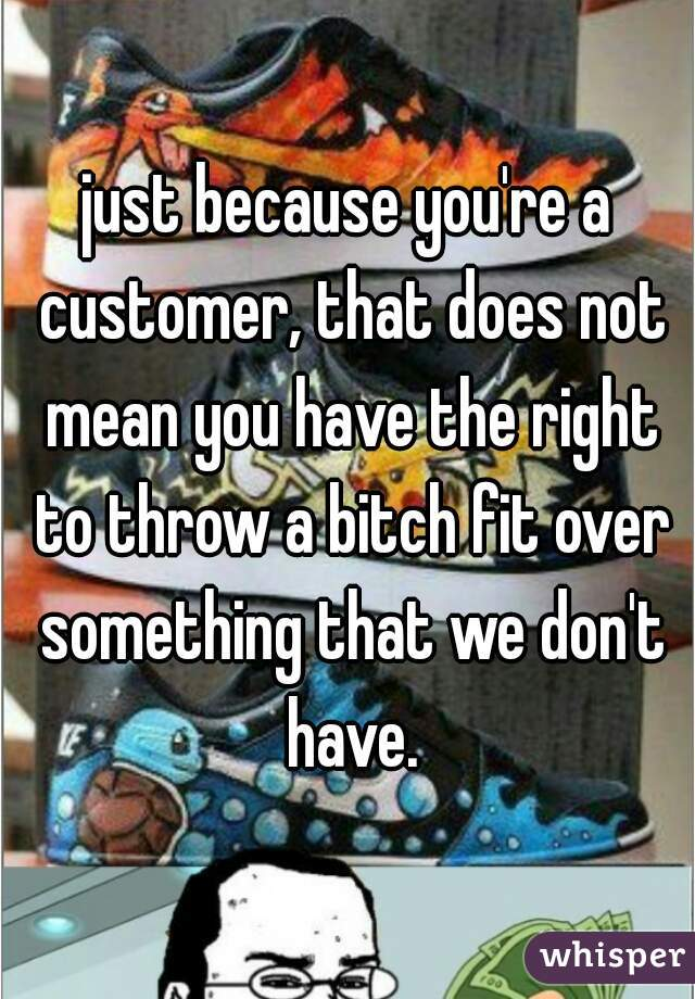just because you're a customer, that does not mean you have the right to throw a bitch fit over something that we don't have.