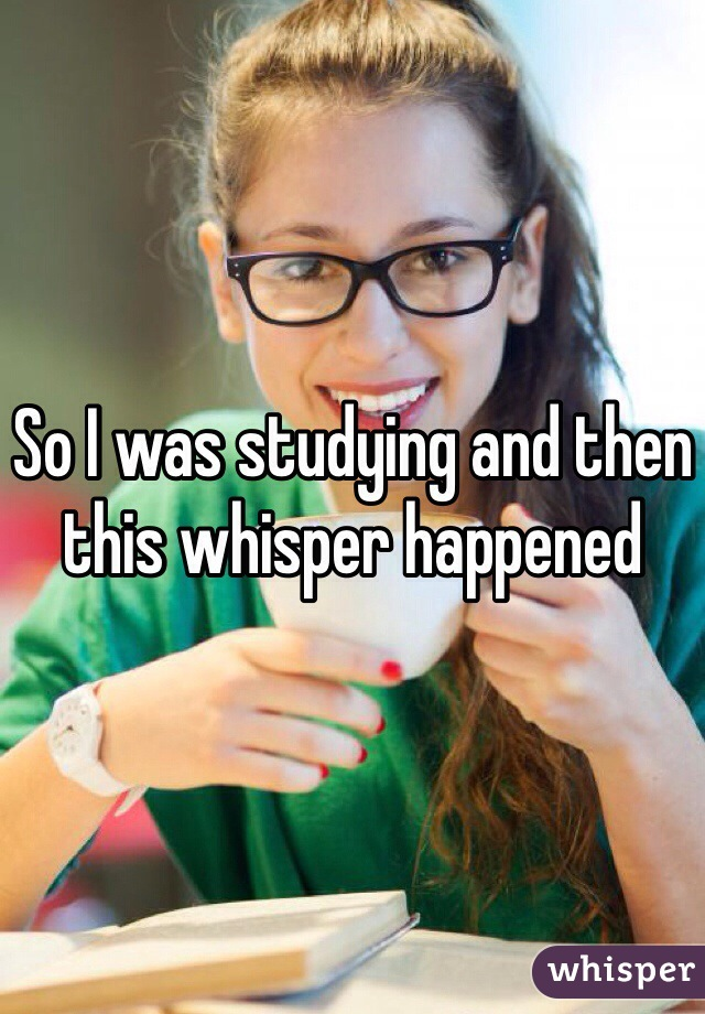 So I was studying and then this whisper happened